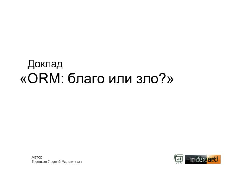 Доклад «ORM: благо или зло?» Автор Горшков Сергей Вадимович