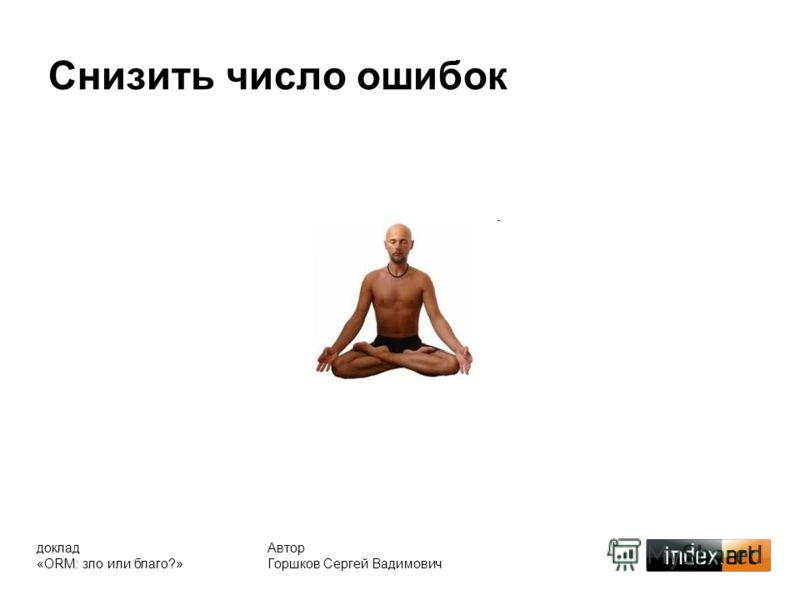 Снизить число ошибок Автор Горшков Сергей Вадимович доклад «ORM: зло или благо?»