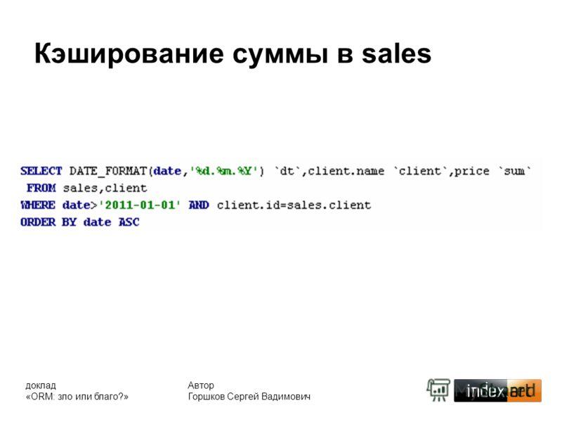 Кэширование суммы в sales Автор Горшков Сергей Вадимович доклад «ORM: зло или благо?»