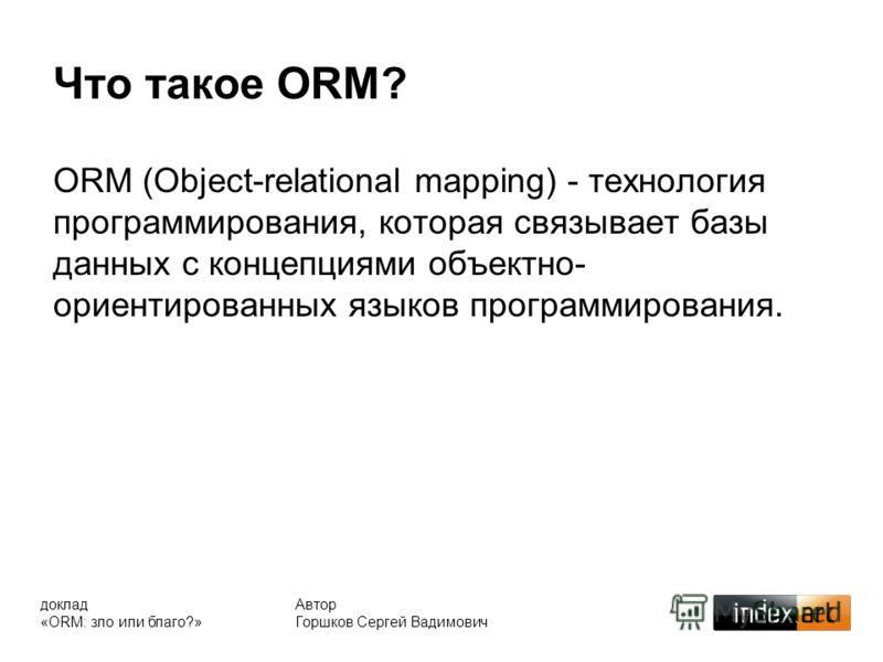 Что такое ORM? ORM (Object-relational mapping) - технология программирования, которая связывает базы данных с концепциями объектно- ориентированных языков программирования. Автор Горшков Сергей Вадимович доклад «ORM: зло или благо?»