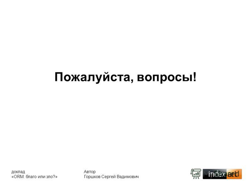 Пожалуйста, вопросы! Автор Горшков Сергей Вадимович доклад «ORM: благо или зло?»