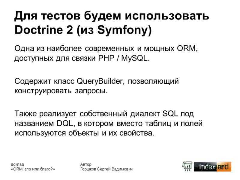 Для тестов будем использовать Doctrine 2 (из Symfony) Автор Горшков Сергей Вадимович Одна из наиболее современных и мощных ORM, доступных для связки PHP / MySQL. Содержит класс QueryBuilder, позволяющий конструировать запросы. Также реализует собстве