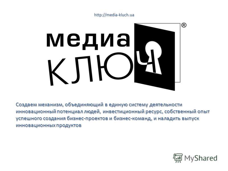 http://media-kluch.ua Создаем механизм, объединяющий в единую систему деятельности инновационный потенциал людей, инвестиционный ресурс, собственный опыт успешного создания бизнес-проектов и бизнес-команд, и наладить выпуск инновационных продуктов