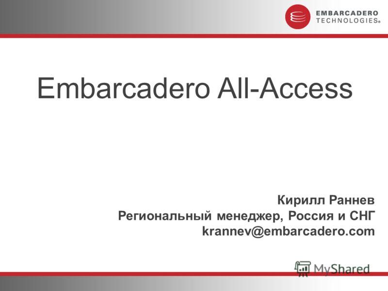 Кирилл Раннев Региональный менеджер, Россия и СНГ krannev@embarcadero.com Embarcadero All-Access
