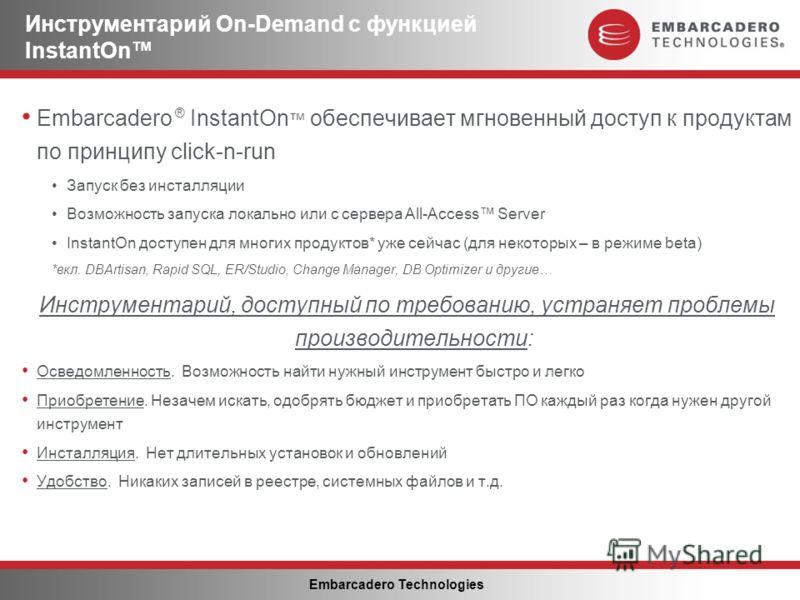 Embarcadero Technologies Инструментарий On-Demand с функцией InstantOn Embarcadero ® InstantOn обеспечивает мгновенный доступ к продуктам по принципу click-n-run Запуск без инсталляции Возможность запуска локально или с сервера All-Access Server Inst