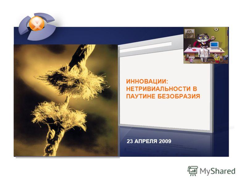 23 АПРЕЛЯ 2009 ИННОВАЦИИ: НЕТРИВИАЛЬНОСТИ В ПАУТИНЕ БЕЗОБРАЗИЯ
