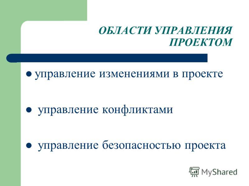 ОБЛАСТИ УПРАВЛЕНИЯ ПРОЕКТОМ управление изменениями в проекте управление конфликтами управление безопасностью проекта