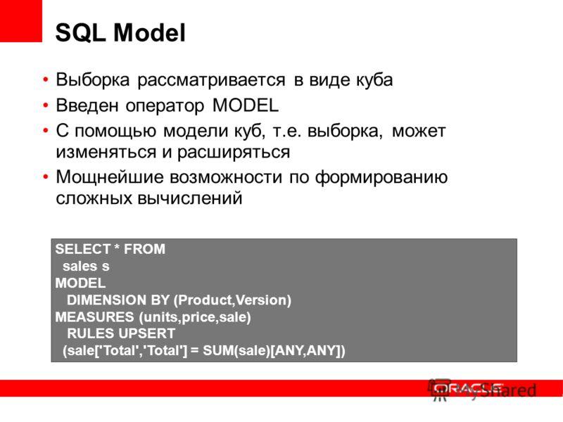SQL Model Выборка рассматривается в виде куба Введен оператор MODEL С помощью модели куб, т.е. выборка, может изменяться и расширяться Мощнейшие возможности по формированию сложных вычислений SELECT * FROM sales s MODEL DIMENSION BY (Product,Version)