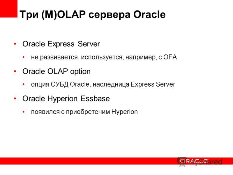 Три (M)OLAP сервера Oracle Oracle Express Server не развивается, используется, например, с OFA Oracle OLAP option опция СУБД Oracle, наследница Express Server Oracle Hyperion Essbase появился с приобретеним Hyperion