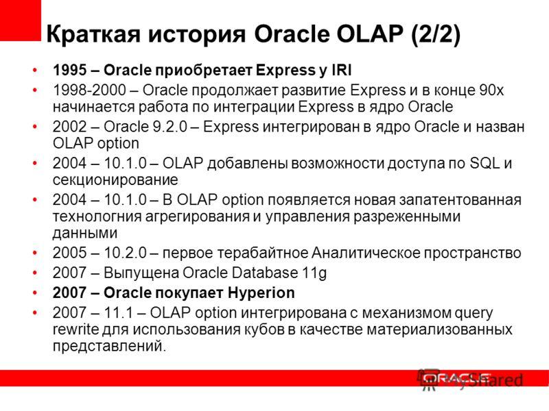 Краткая история Oracle OLAP (2/2) 1995 – Oracle приобретает Express у IRI 1998-2000 – Oracle продолжает развитие Express и в конце 90х начинается работа по интеграции Express в ядро Oracle 2002 – Oracle 9.2.0 – Express интегрирован в ядро Oracle и на