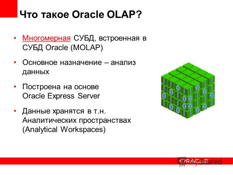 Что такое Oracle OLAP? Многомерная СУБД, встроенная в СУБД Oracle (MOLAP) Основное назначение – анализ данных Построена на основе Oracle Express Server Данные хранятся в т.н. Аналитических пространствах (Analytical Workspaces)