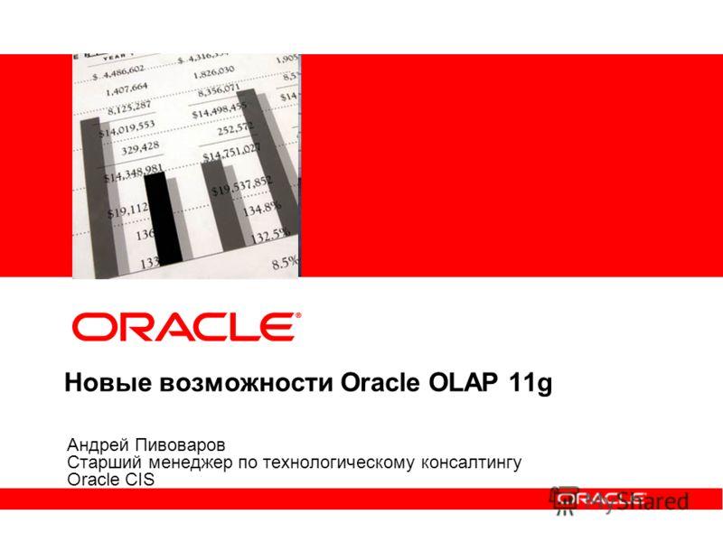 Новые возможности Oracle OLAP 11g Андрей Пивоваров Старший менеджер по технологическому консалтингу Oracle CIS