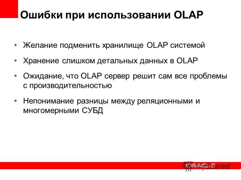 Ошибки при использовании OLAP Желание подменить хранилище OLAP системой Хранение слишком детальных данных в OLAP Ожидание, что OLAP сервер решит сам все проблемы с производительностью Непонимание разницы между реляционными и многомерными СУБД