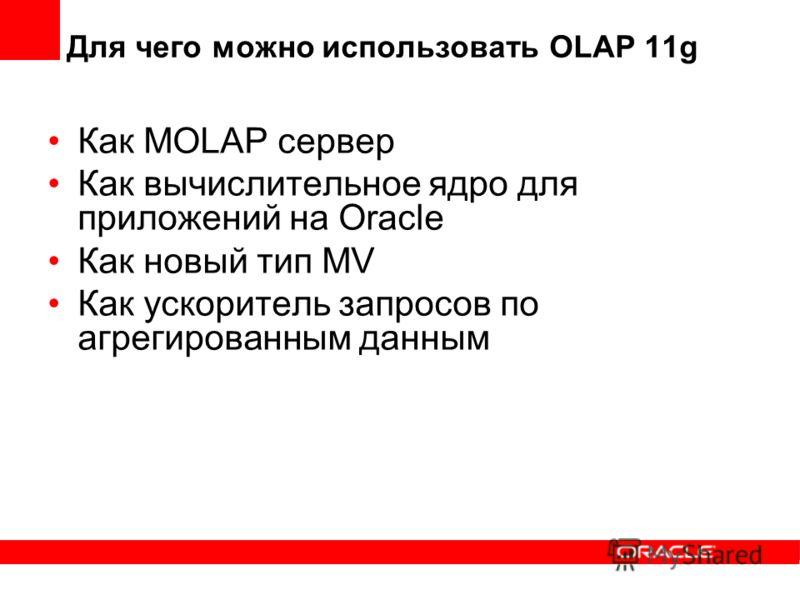 Для чего можно использовать OLAP 11g Как MOLAP сервер Как вычислительное ядро для приложений на Oracle Как новый тип MV Как ускоритель запросов по агрегированным данным