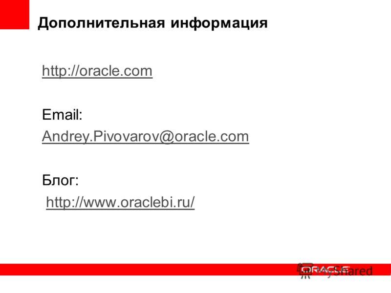 Дополнительная информация http://oracle.com Email: Andrey.Pivovarov@oracle.com Блог: http://www.oraclebi.ru/