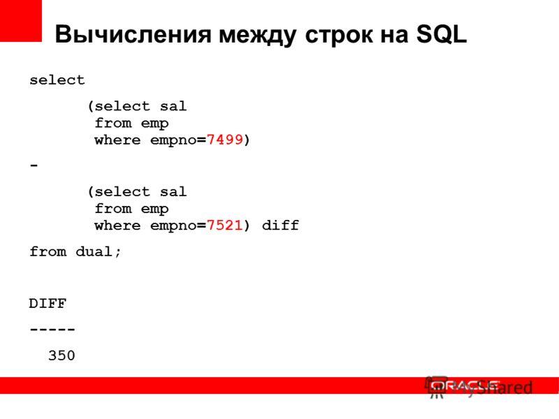 Вычисления между строк на SQL select (select sal from emp where empno=7499) - (select sal from emp where empno=7521) diff from dual; DIFF ----- 350