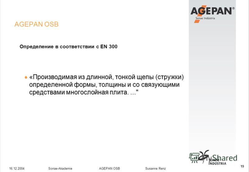 16.12.2004Sonae-Akademie AGEPAN OSB Susanne Renz 19 AGEPAN OSB Определение в соответствии с EN 300 «Производимая из длинной, тонкой щепы (стружки) определенной формы, толщины и со связующими средствами многослойная плита....