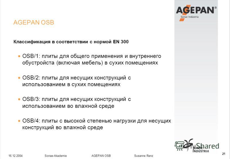 16.12.2004Sonae-Akademie AGEPAN OSB Susanne Renz 21 AGEPAN OSB Классификация в соответствии с нормой ЕN 300 OSB/1: плиты для общего применения и внутреннего обустройста (включая мебель) в сухих помещениях OSB/2: плиты для несущих конструкций с исполь