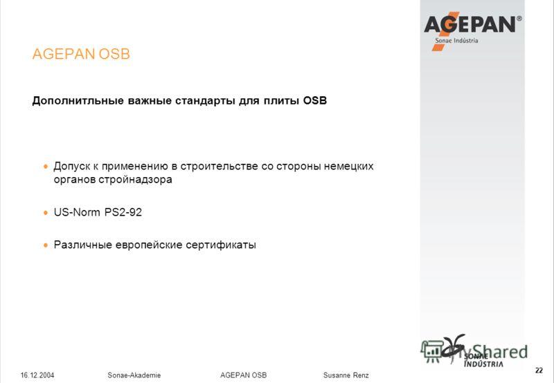 16.12.2004Sonae-Akademie AGEPAN OSB Susanne Renz 22 AGEPAN OSB Дополнитльные важные стандарты для плиты OSB Допуск к применению в строительстве со стороны немецких органов стройнадзора US-Norm PS2-92 Различные европейские сертификаты