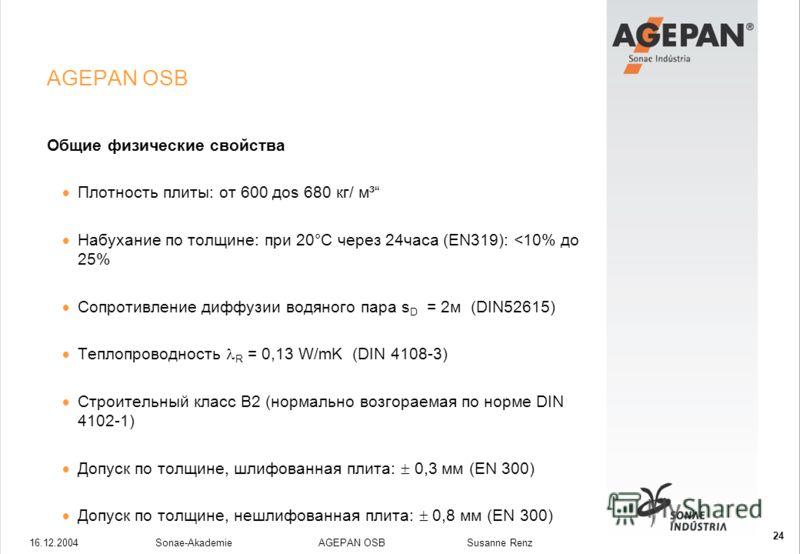 16.12.2004Sonae-Akademie AGEPAN OSB Susanne Renz 24 AGEPAN OSB Общие физические свойства Плотность плиты: от 600 доs 680 кг/ м³ Набухание по толщине: при 20°C через 24часа (EN319):