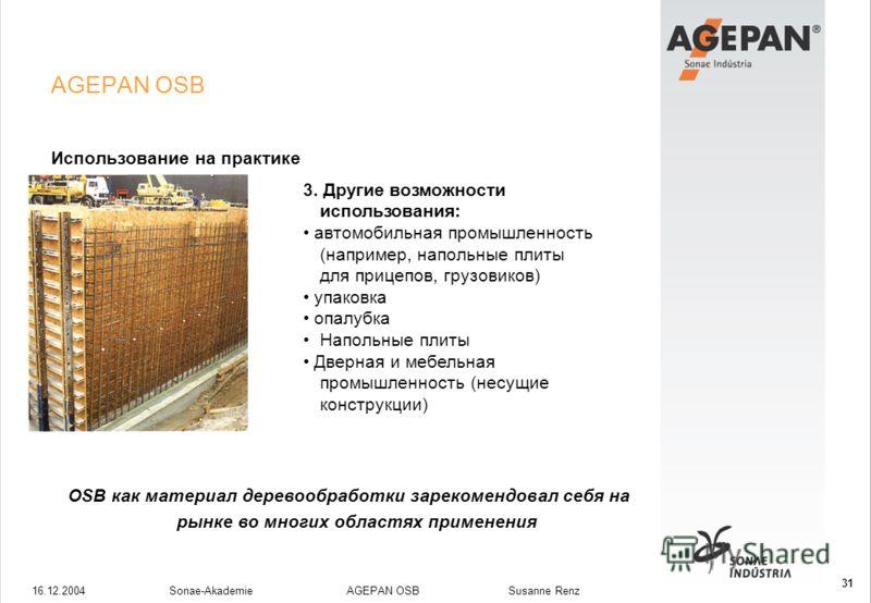 16.12.2004Sonae-Akademie AGEPAN OSB Susanne Renz 31 AGEPAN OSB Использование на практике 3. Другие возможности использования: автомобильная промышленность (например, напольные плиты для прицепов, грузовиков) упаковка опалубка Напольные плиты Дверная