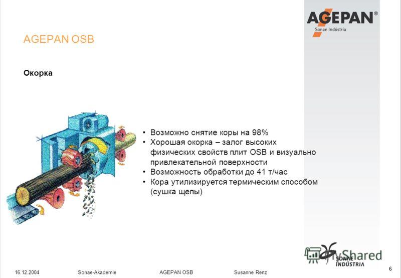16.12.2004Sonae-Akademie AGEPAN OSB Susanne Renz 6 AGEPAN OSB Окорка Возможно снятие коры на 98% Хорошая окорка – залог высоких физических свойств плит OSB и визуально привлекательной поверхности Возможность обработки до 41 т/час Кора утилизируется т