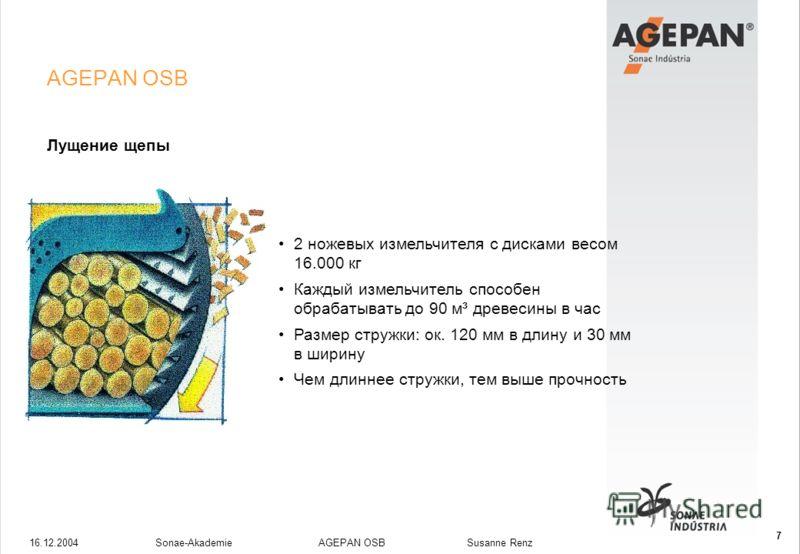 16.12.2004Sonae-Akademie AGEPAN OSB Susanne Renz 7 AGEPAN OSB Лущение щепы 2 ножевых измельчителя с дисками весом 16.000 кг Каждый измельчитель способен обрабатывать до 90 м³ древесины в час Размер стружки: ок. 120 мм в длину и 30 мм в ширину Чем дли