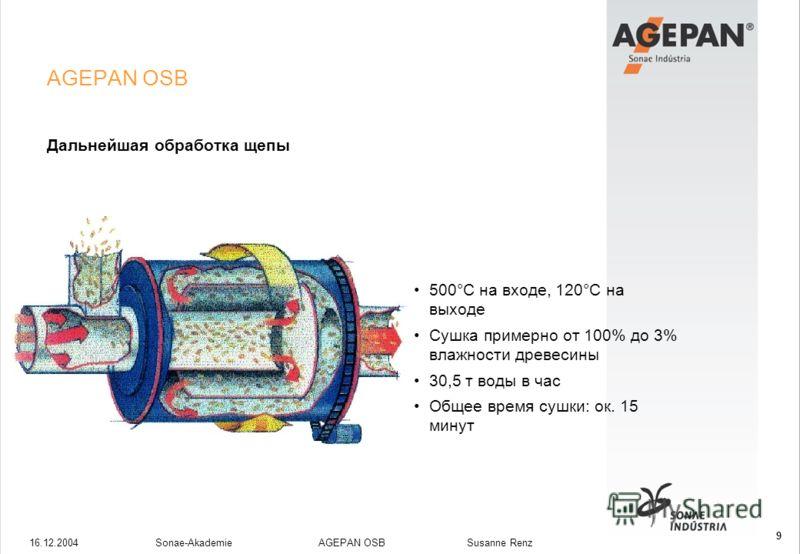 16.12.2004Sonae-Akademie AGEPAN OSB Susanne Renz 9 AGEPAN OSB Дальнейшая обработка щепы 500°C на входе, 120°C на выходе Сушка примерно от 100% до 3% влажности древесины 30,5 т воды в час Общее время сушки: ок. 15 минут