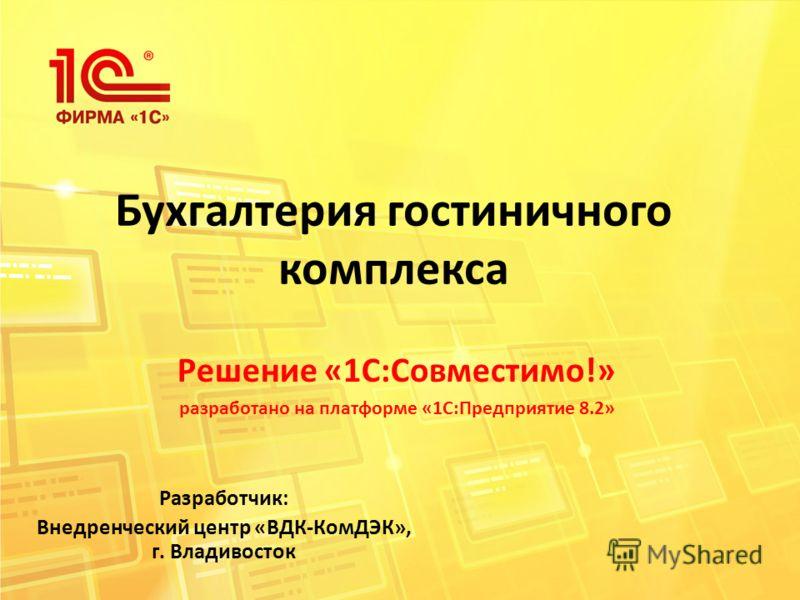 Бухгалтерия гостиничного комплекса Решение «1С:Совместимо!» разработано на платформе «1С:Предприятие 8.2» Разработчик: Внедренческий центр «ВДК-КомДЭК», г. Владивосток