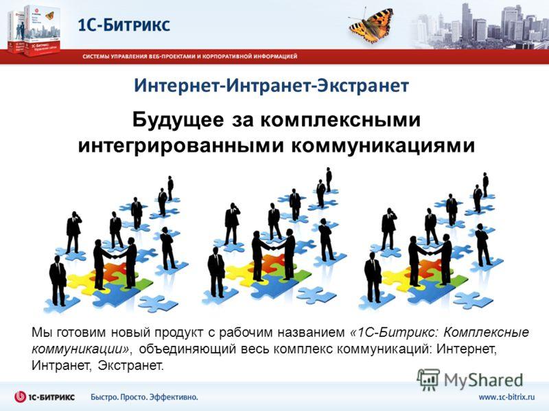 Интернет-Интранет-Экстранет Мы готовим новый продукт с рабочим названием «1С-Битрикс: Комплексные коммуникации», объединяющий весь комплекс коммуникаций: Интернет, Интранет, Экстранет. Будущее за комплексными интегрированными коммуникациями