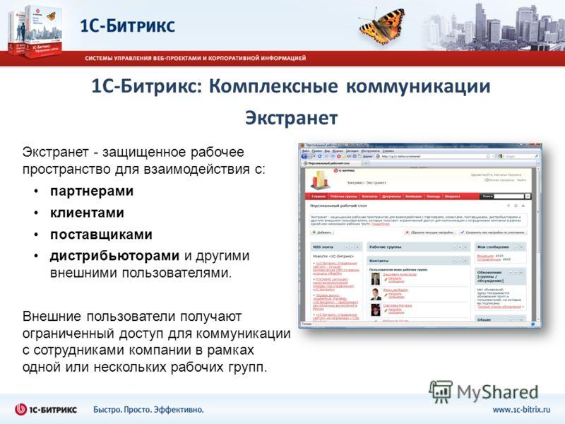 1С-Битрикс: Комплексные коммуникации Экстранет Экстранет - защищенное рабочее пространство для взаимодействия с: партнерами клиентами поставщиками дистрибьюторами и другими внешними пользователями. Внешние пользователи получают ограниченный доступ дл