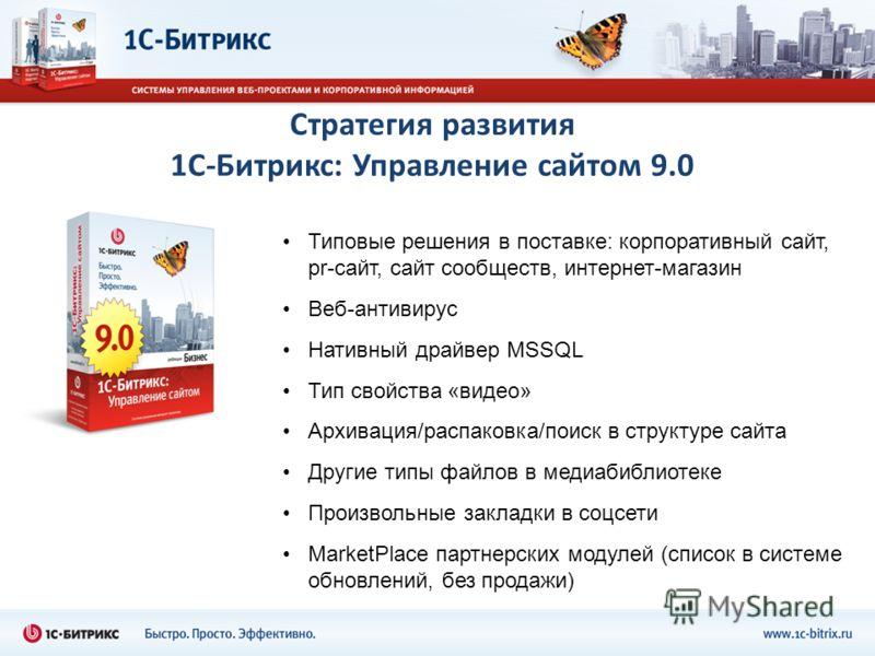 Стратегия развития 1С-Битрикс: Управление сайтом 9.0 Типовые решения в поставке: корпоративный сайт, pr-сайт, сайт сообществ, интернет-магазин Веб-антивирус Нативный драйвер MSSQL Тип свойства «видео» Архивация/распаковка/поиск в структуре сайта Друг