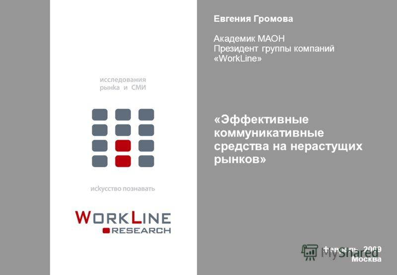 Евгения Громова Академик МАОН Президент группы компаний «WorkLine» «Эффективные коммуникативные средства на нерастущих рынков» февраль 2009 Москва