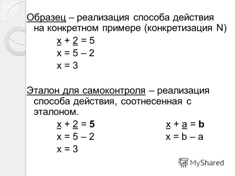 Образец – реализация способа действия на конкретном примере (конкретизация N) x + 2 = 5 x = 5 – 2 x = 3 Эталон для самоконтроля – реализация способа действия, соотнесенная с эталоном. x + 2 = 5 x + a = b x = 5 – 2 x = b – a x = 3
