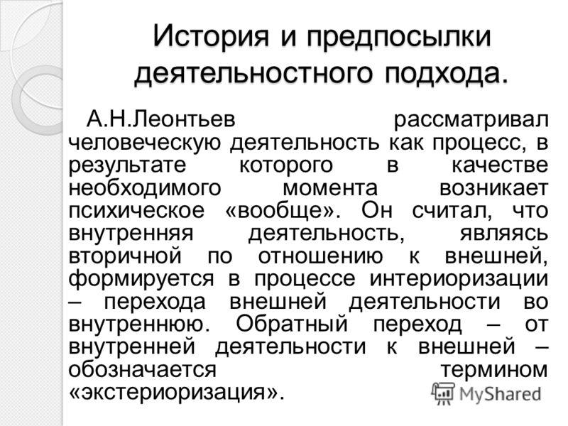 История и предпосылки деятельностного подхода. А.Н.Леонтьев рассматривал человеческую деятельность как процесс, в результате которого в качестве необходимого момента возникает психическое «вообще». Он считал, что внутренняя деятельность, являясь втор