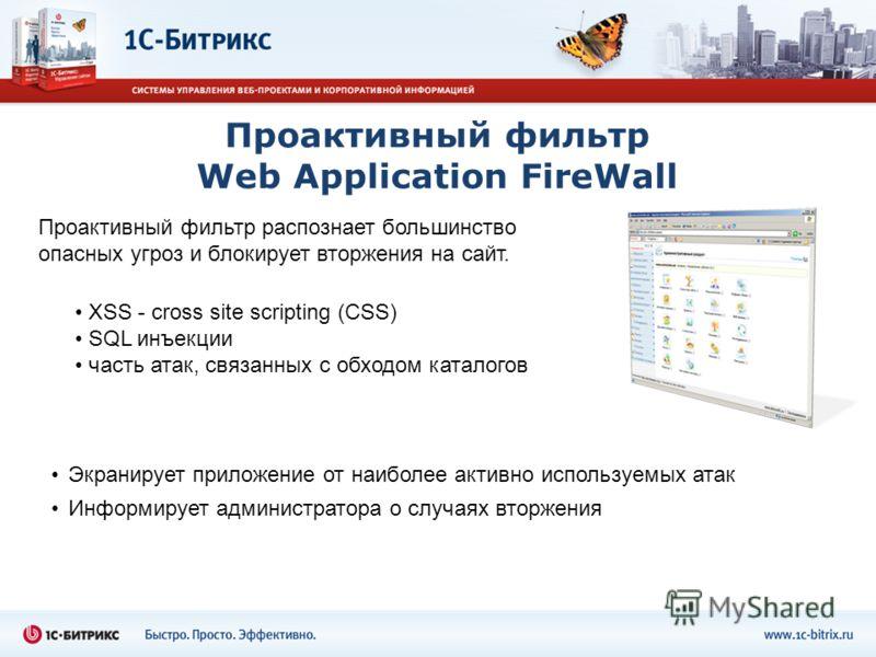 Проактивный фильтр Web Application FireWall XSS - cross site scripting (СSS) SQL инъекции часть атак, связанных с обходом каталогов Экранирует приложение от наиболее активно используемых атак Информирует администратора о случаях вторжения Проактивный