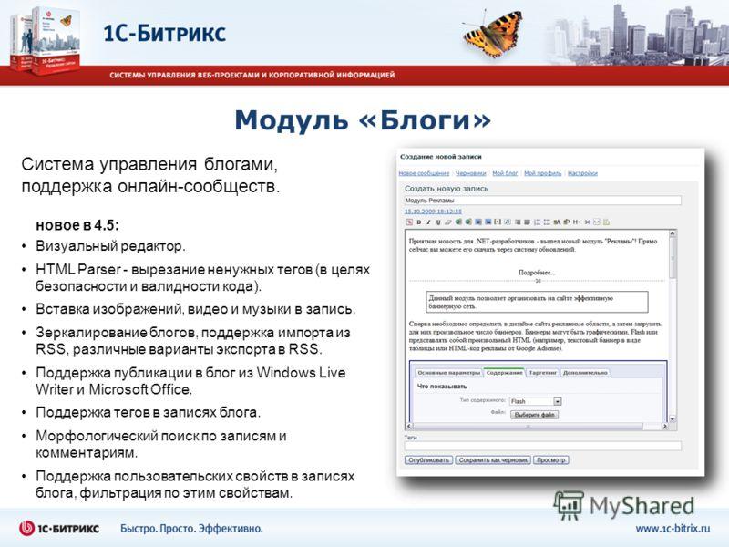 Модуль «Блоги» Визуальный редактор. HTML Parser - вырезание ненужных тегов (в целях безопасности и валидности кода). Вставка изображений, видео и музыки в запись. Зеркалирование блогов, поддержка импорта из RSS, различные варианты экспорта в RSS. Под