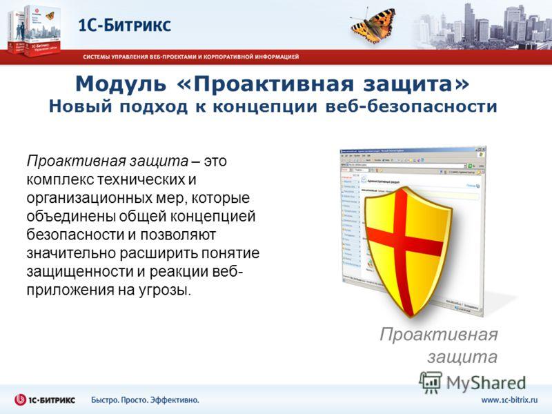 Модуль «Проактивная защита» Новый подход к концепции веб-безопасности Проактивная защита – это комплекс технических и организационных мер, которые объединены общей концепцией безопасности и позволяют значительно расширить понятие защищенности и реакц