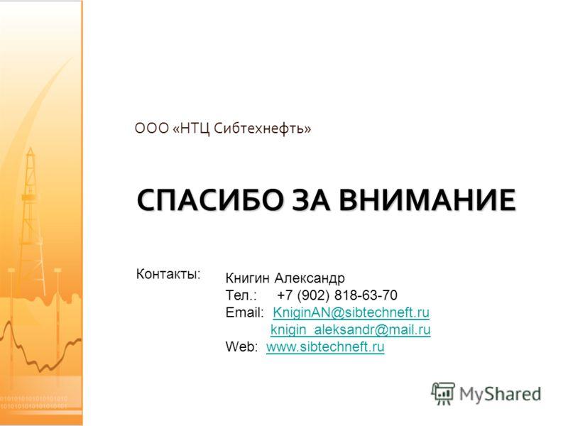 СПАСИБО ЗА ВНИМАНИЕ ООО «НТЦ Сибтехнефть» Контакты: Книгин Александр Тел.: +7 (902) 818-63-70 Email: KniginAN@sibtechneft.ruKniginAN@sibtechneft.ru knigin_aleksandr@mail.ru Web: www.sibtechneft.ruwww.sibtechneft.ru