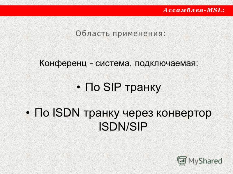 Ассамблея-MSL: Конференц - система, подключаемая: По SIP транку По ISDN транку через конвертор ISDN/SIP Область применения: