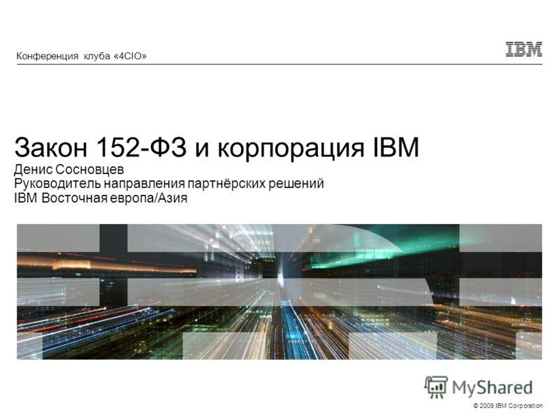 © 2009 IBM Corporation Закон 152-ФЗ и корпорация IBM Денис Сосновцев Руководитель направления партнёрских решений IBM Восточная европа/Азия Конференция клуба «4CIO»