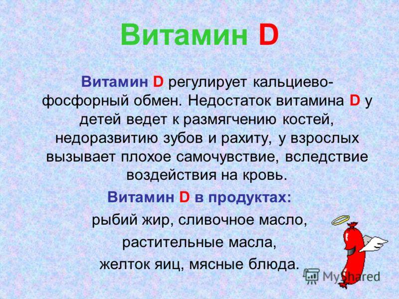Витамин D Витамин D регулирует кальциево- фосфорный обмен. Недостаток витамина D у детей ведет к размягчению костей, недоразвитию зубов и рахиту, у взрослых вызывает плохое самочувствие, вследствие воздействия на кровь. Витамин D в продуктах: рыбий ж