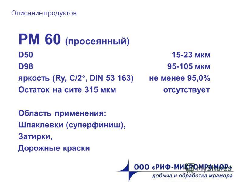 Описание продуктов РМ 60 (просеянный) D50 15-23 мкм D98 95-105 мкм яркость (Ry, C/2, DIN 53 163) не менее 95,0% Остаток на сите 315 мкм отсутствует Область применения: Шпаклевки (суперфиниш), Затирки, Дорожные краски