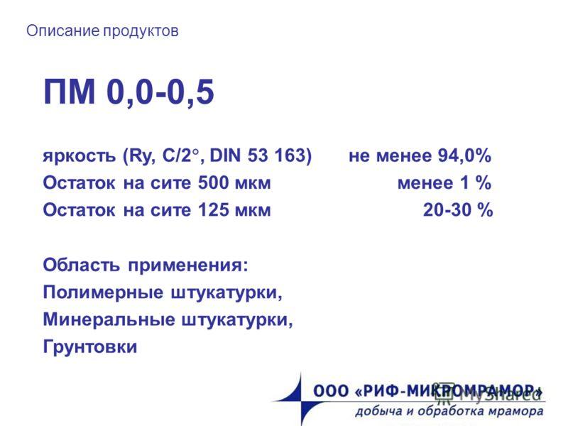Описание продуктов ПМ 0,0-0,5 яркость (Ry, C/2, DIN 53 163) не менее 94,0% Остаток на сите 500 мкм менее 1 % Остаток на сите 125 мкм 20-30 % Область применения: Полимерные штукатурки, Минеральные штукатурки, Грунтовки