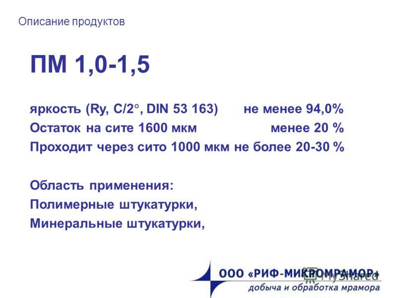 Описание продуктов ПМ 1,0-1,5 яркость (Ry, C/2, DIN 53 163) не менее 94,0% Остаток на сите 1600 мкм менее 20 % Проходит через сито 1000 мкм не более 20-30 % Область применения: Полимерные штукатурки, Минеральные штукатурки,