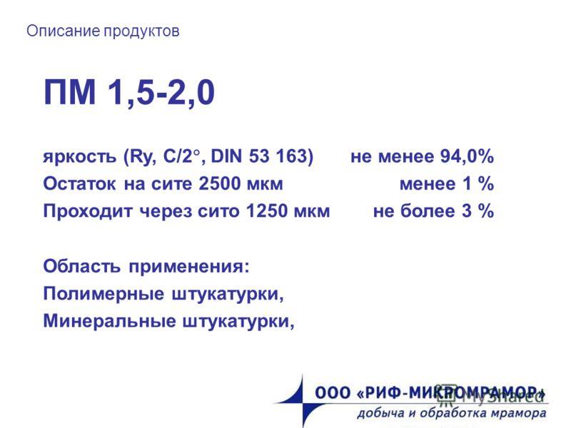 Описание продуктов ПМ 1,5-2,0 яркость (Ry, C/2, DIN 53 163) не менее 94,0% Остаток на сите 2500 мкм менее 1 % Проходит через сито 1250 мкм не более 3 % Область применения: Полимерные штукатурки, Минеральные штукатурки,