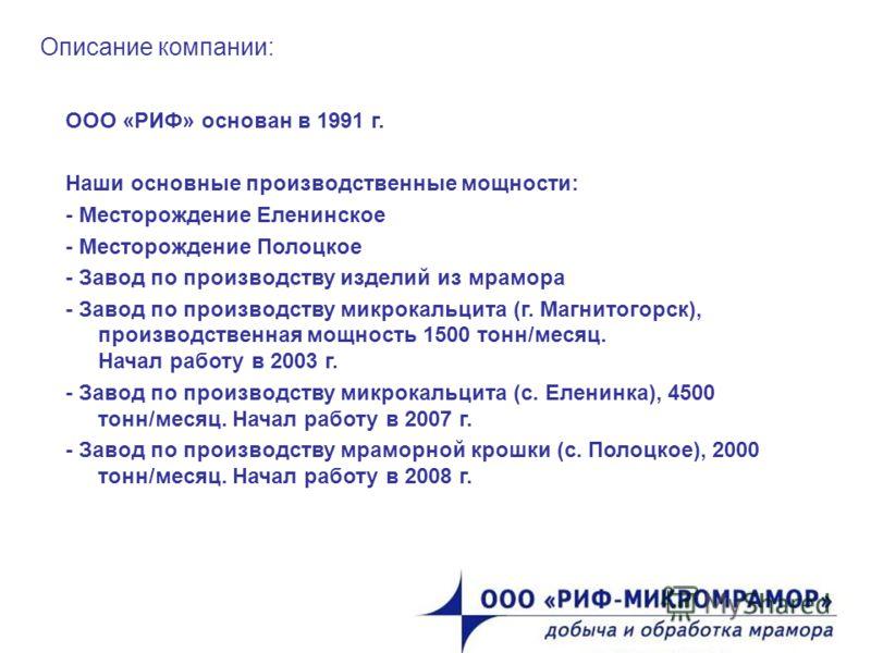 Описание компании: ООО «РИФ» основан в 1991 г. Наши основные производственные мощности: - Месторождение Еленинское - Месторождение Полоцкое - Завод по производству изделий из мрамора - Завод по производству микрокальцита (г. Магнитогорск), производст