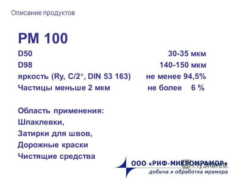 Описание продуктов РМ 100 D50 30-35 мкм D98 140-150 мкм яркость (Ry, C/2, DIN 53 163) не менее 94,5% Частицы меньше 2 мкм не более 6 % Область применения: Шпаклевки, Затирки для швов, Дорожные краски Чистящие средства