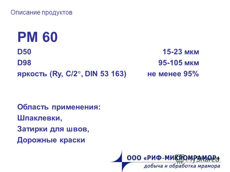 Описание продуктов РМ 60 D50 15-23 мкм D98 95-105 мкм яркость (Ry, C/2, DIN 53 163) не менее 95% Область применения: Шпаклевки, Затирки для швов, Дорожные краски