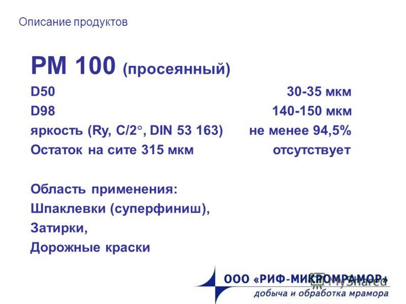 Описание продуктов РМ 100 (просеянный) D50 30-35 мкм D98 140-150 мкм яркость (Ry, C/2, DIN 53 163) не менее 94,5% Остаток на сите 315 мкм отсутствует Область применения: Шпаклевки (суперфиниш), Затирки, Дорожные краски